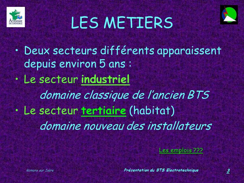 Romans sur Isère Présentation du BTS Electrotechnique 3 LES METIERS Deux secteurs différents apparaissent depuis environ 5 ans : Le secteur industriel