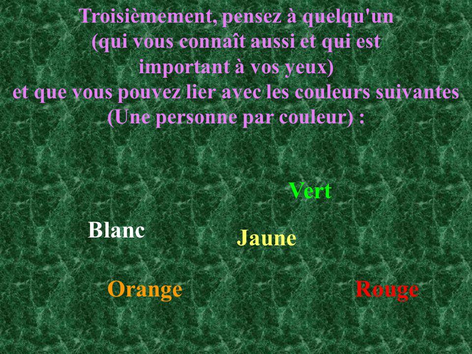 Troisièmement, pensez à quelqu un (qui vous connaît aussi et qui est important à vos yeux) et que vous pouvez lier avec les couleurs suivantes (Une personne par couleur) : Jaune OrangeRouge Blanc Vert