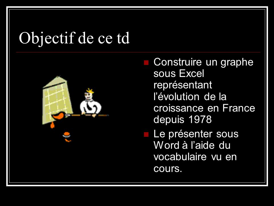 Objectif de ce td Construire un graphe sous Excel représentant lévolution de la croissance en France depuis 1978 Le présenter sous Word à laide du vocabulaire vu en cours.