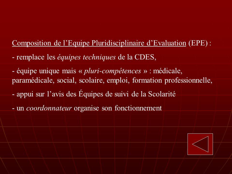 Composition de lEquipe Pluridisciplinaire dEvaluation (EPE) : - remplace les équipes techniques de la CDES, - équipe unique mais « pluri-compétences » : médicale, paramédicale, social, scolaire, emploi, formation professionnelle, - appui sur lavis des Équipes de suivi de la Scolarité - un coordonnateur organise son fonctionnement