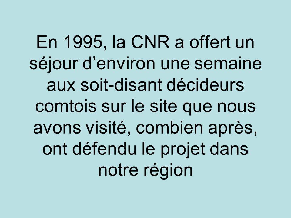 En 1995, la CNR a offert un séjour denviron une semaine aux soit-disant décideurs comtois sur le site que nous avons visité, combien après, ont défendu le projet dans notre région