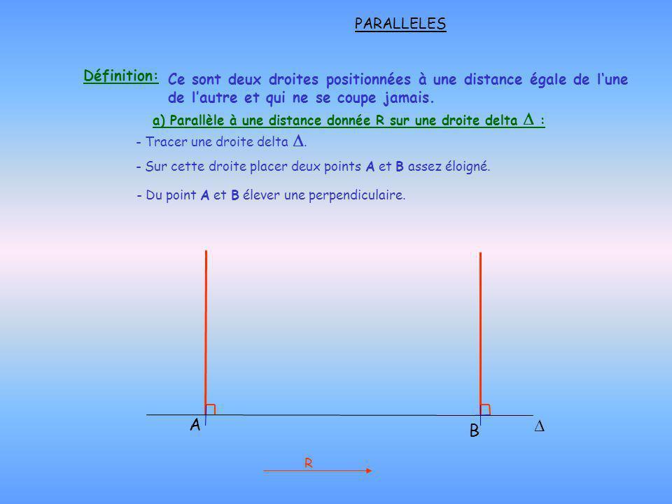 a) Parallèle à une distance donnée R sur une droite delta : - Du point A et B élever une perpendiculaire. PARALLELES R - Tracer une droite delta. - Su