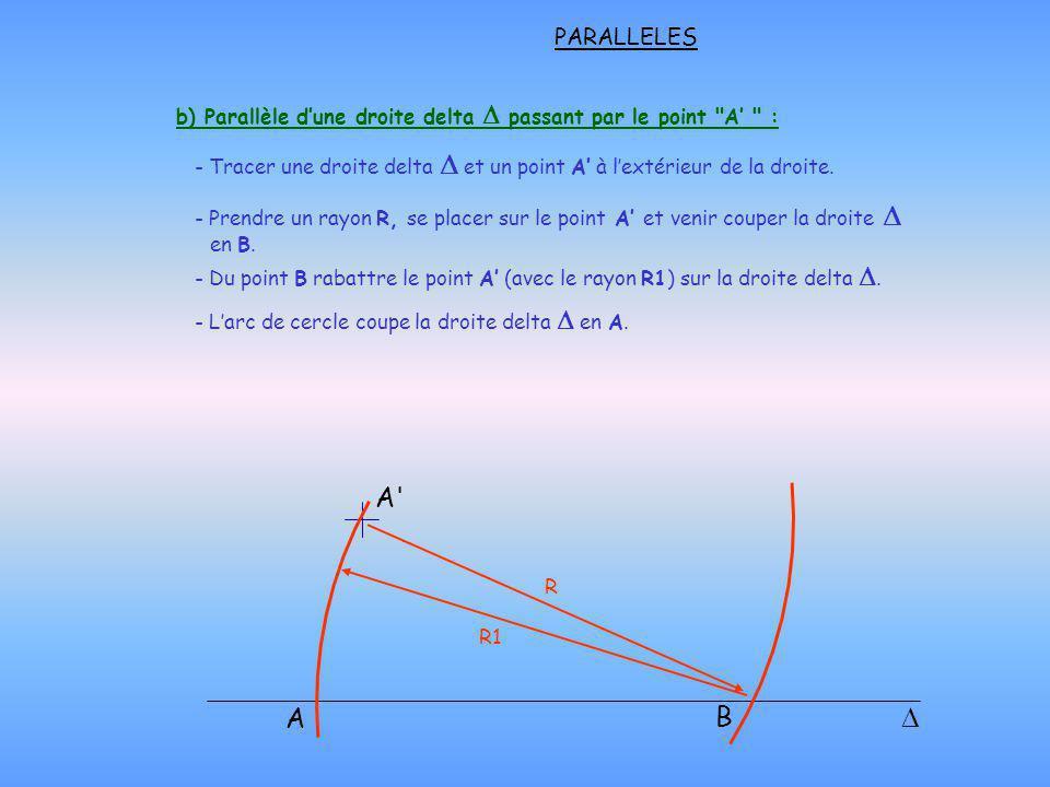 b) Parallèle dune droite delta passant par le point A : - Prendre un rayon R, se placer sur le point A et venir couper la droite en B.