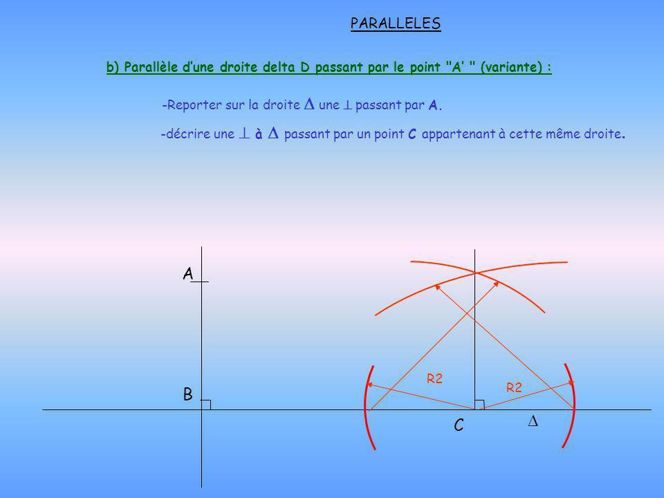 -décrire une à passant par un point C appartenant à cette même droite A B PARALLELES b) Parallèle dune droite delta D passant par le point A (variante) : C R2 -Reporter sur la droite une passant par A.