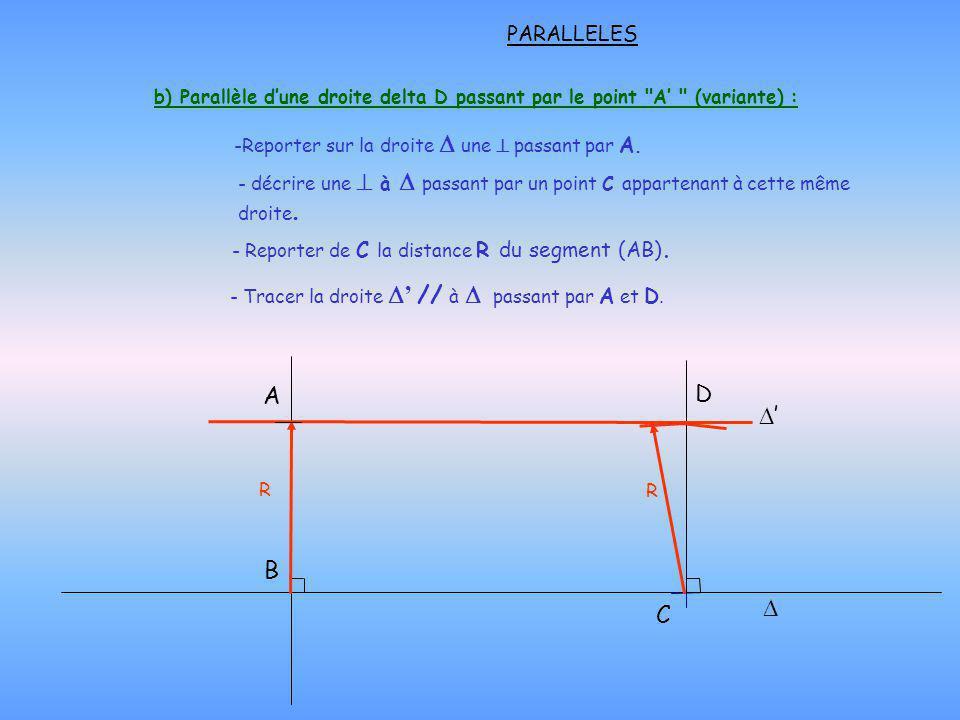 A B - Reporter de C la distance R du segment (AB). PARALLELES b) Parallèle dune droite delta D passant par le point