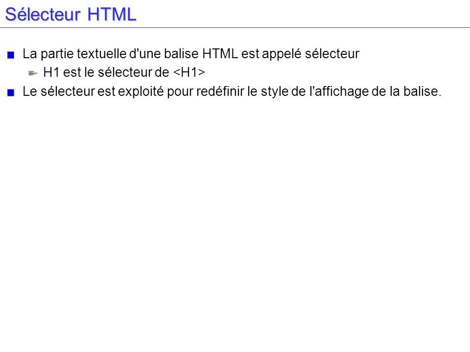 Sélecteur HTML La partie textuelle d une balise HTML est appelé sélecteur H1 est le sélecteur de Le sélecteur est exploité pour redéfinir le style de l affichage de la balise.