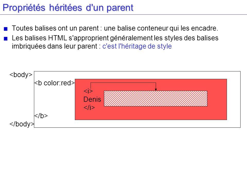 Propriétés héritées d'un parent Toutes balises ont un parent : une balise conteneur qui les encadre. Les balises HTML s'approprient généralement les s