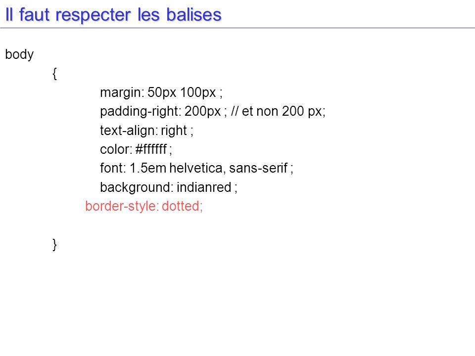 Il faut respecter les balises body { margin: 50px 100px ; padding-right: 200px ; // et non 200 px; text-align: right ; color: #ffffff ; font: 1.5em he