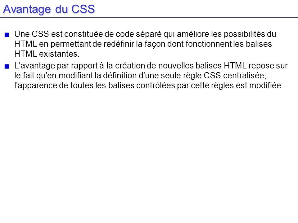 Avantage du CSS Une CSS est constituée de code séparé qui améliore les possibilités du HTML en permettant de redéfinir la façon dont fonctionnent les balises HTML existantes.