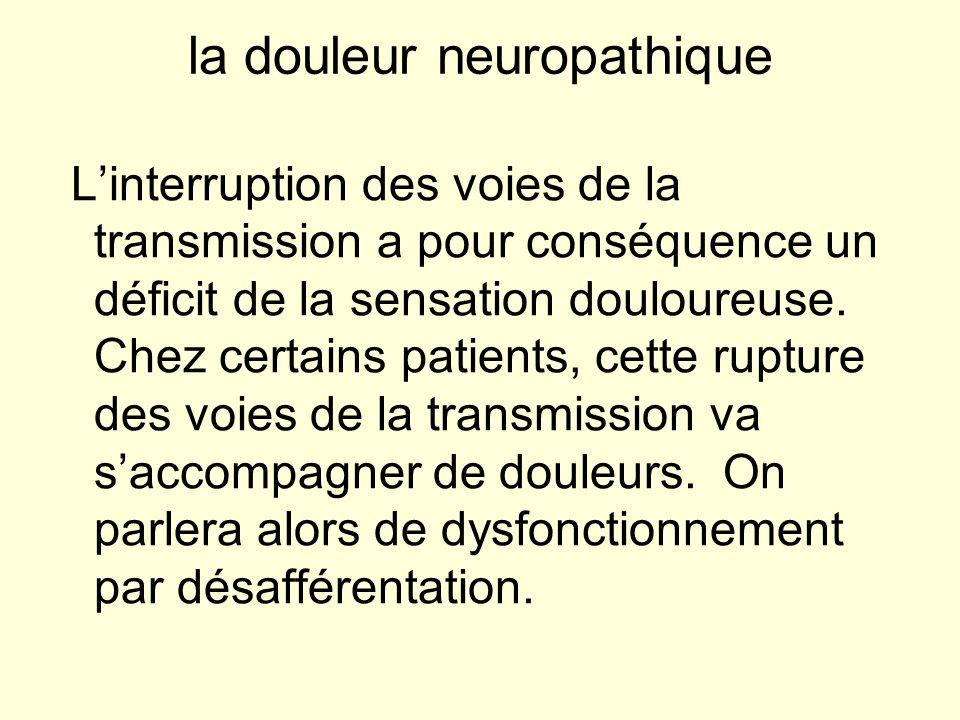 la douleur neuropathique Linterruption des voies de la transmission a pour conséquence un déficit de la sensation douloureuse. Chez certains patients,