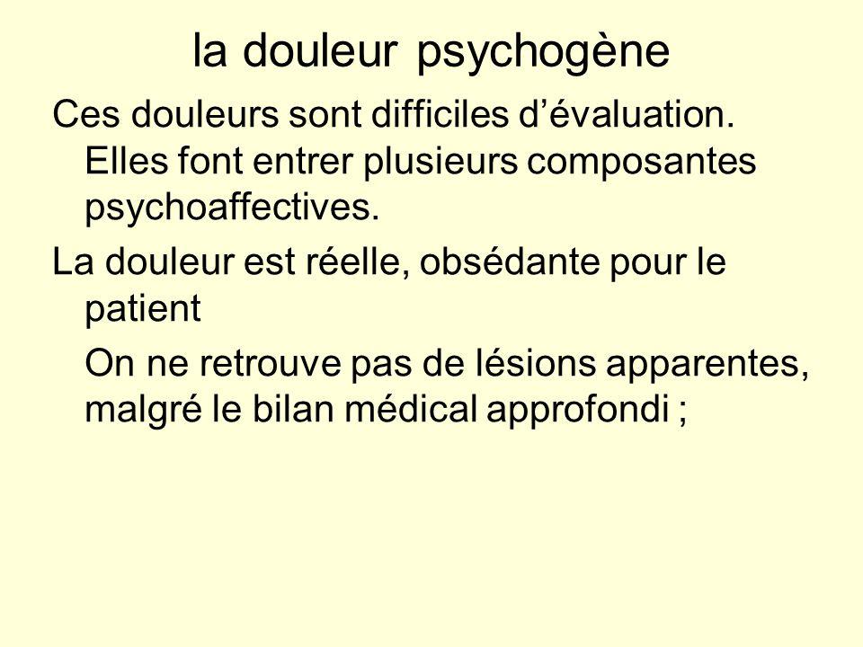 la douleur psychogène Ces douleurs sont difficiles dévaluation. Elles font entrer plusieurs composantes psychoaffectives. La douleur est réelle, obséd