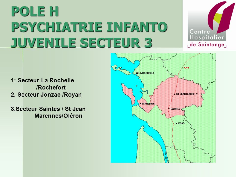 POLE H PSYCHIATRIE INFANTO JUVENILE SECTEUR 3 1: Secteur La Rochelle /Rochefort 2. Secteur Jonzac /Royan 3.Secteur Saintes / St Jean Marennes/Oléron