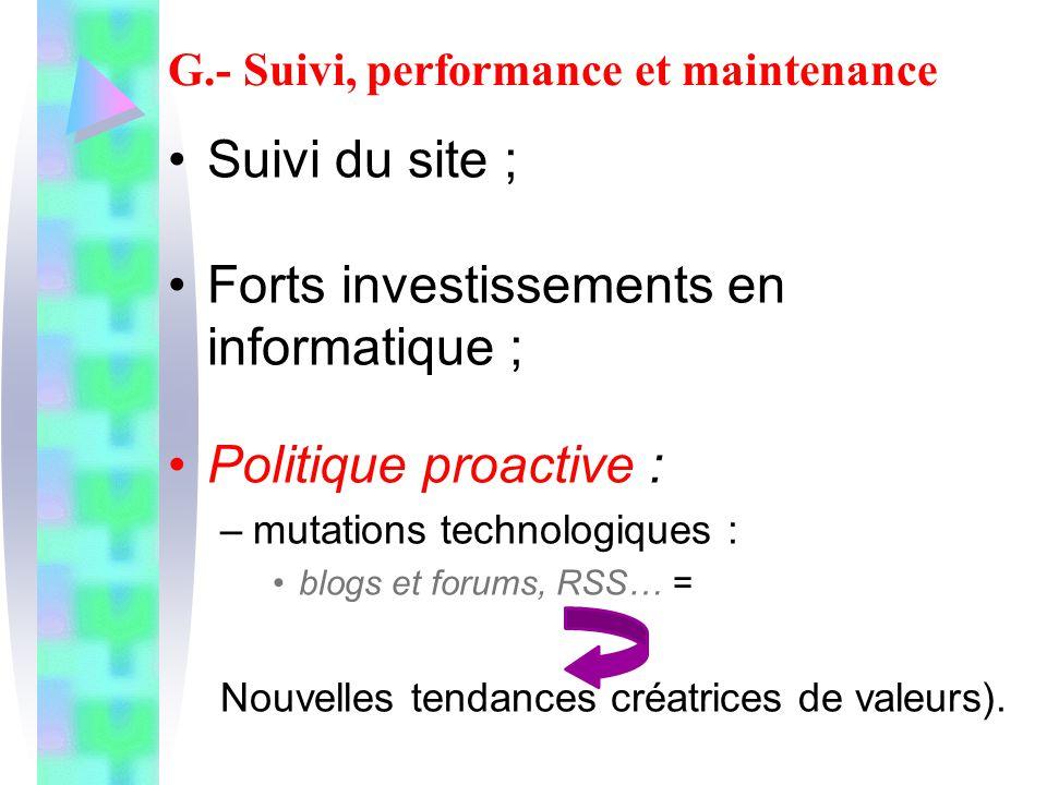 G.- Suivi, performance et maintenance Suivi du site ; Forts investissements en informatique ; Politique proactive : –mutations technologiques : blogs