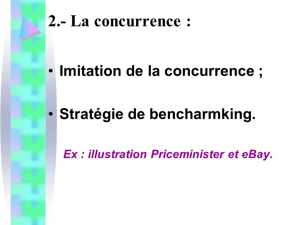 2.- La concurrence : Imitation de la concurrence ; Stratégie de bencharmking. Ex : illustration Priceminister et eBay.