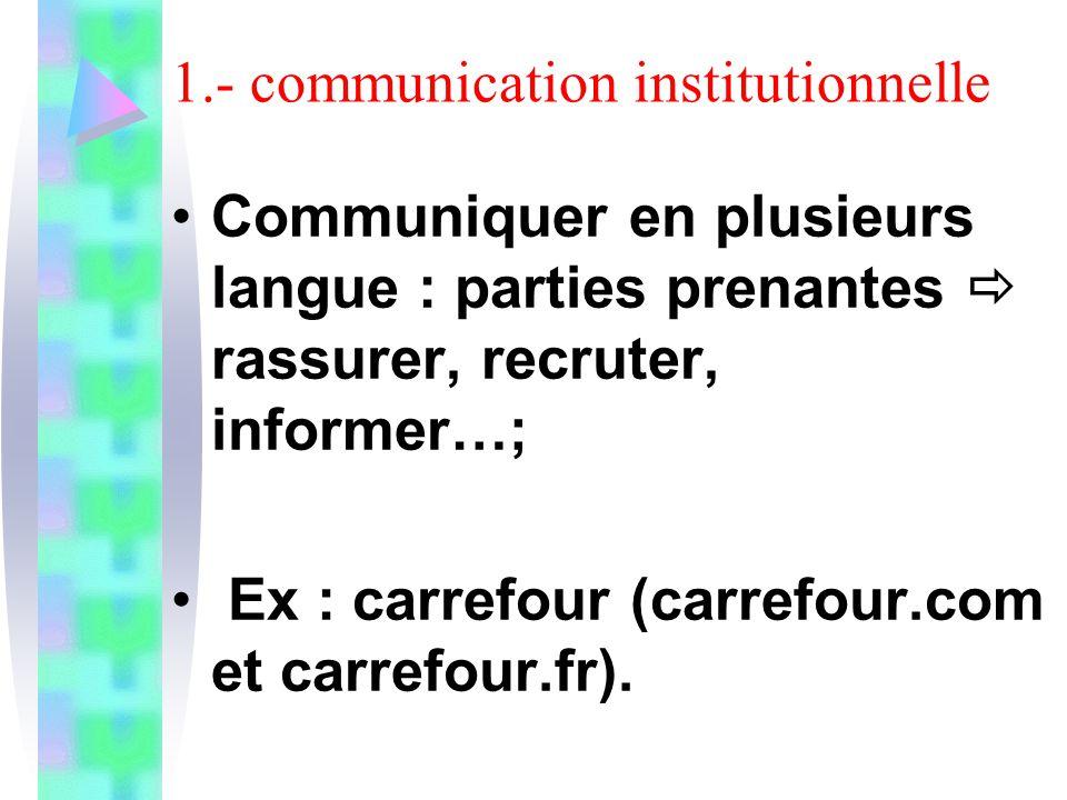 1.- communication institutionnelle Communiquer en plusieurs langue : parties prenantes rassurer, recruter, informer…; Ex : carrefour (carrefour.com et