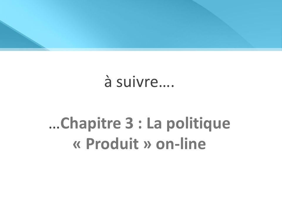 à suivre…. …Chapitre 3 : La politique « Produit » on-line
