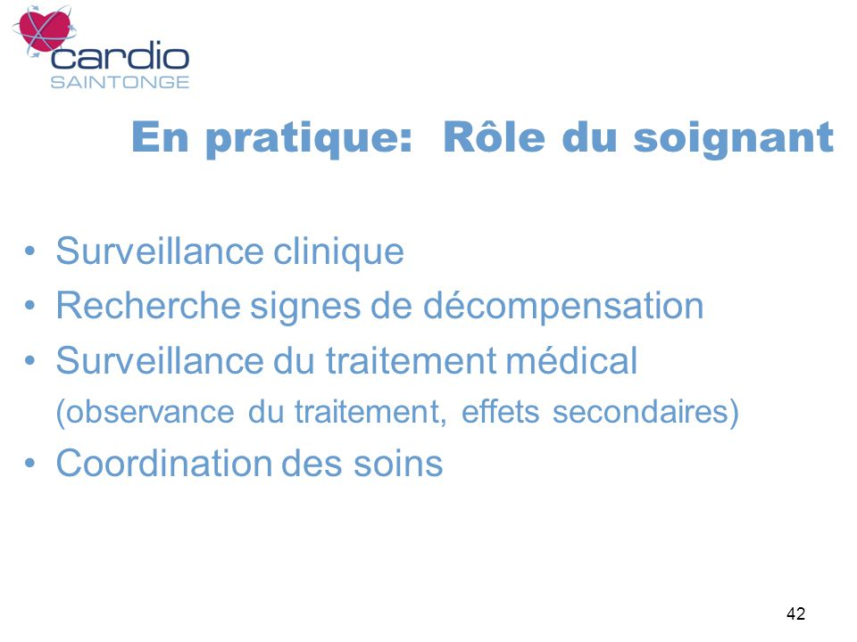 42 En pratique: Rôle du soignant Surveillance clinique Recherche signes de décompensation Surveillance du traitement médical (observance du traitement, effets secondaires) Coordination des soins