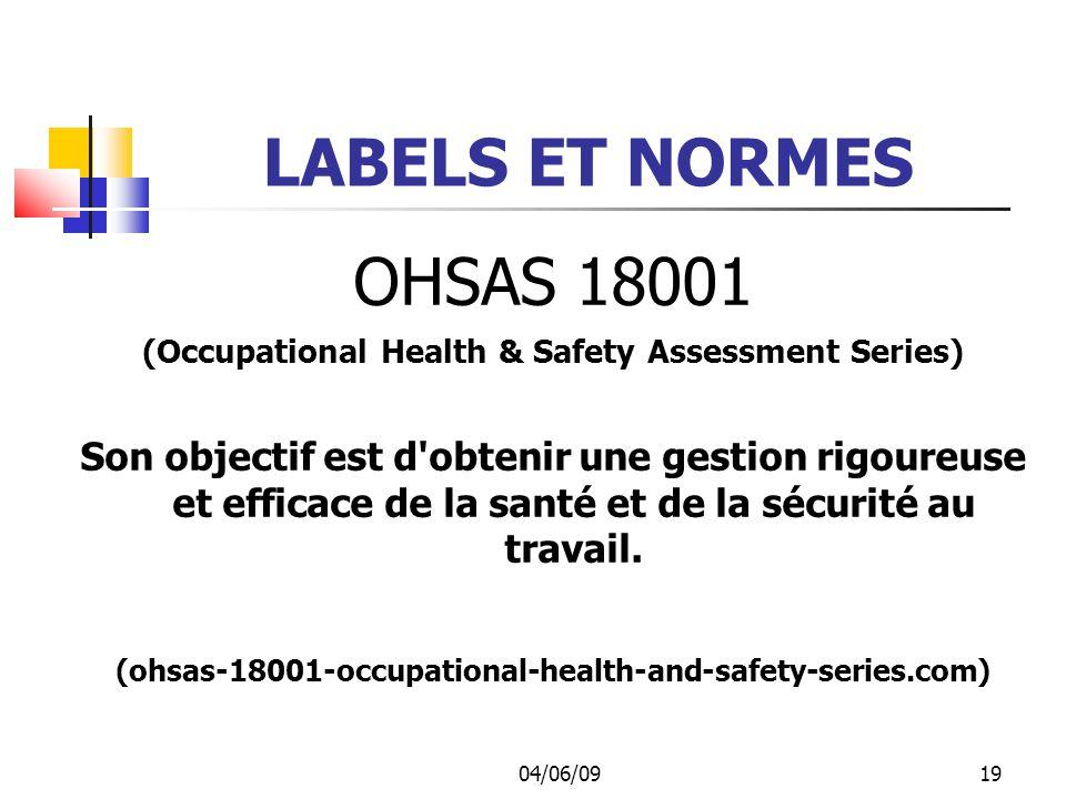 04/06/0919 LABELS ET NORMES OHSAS 18001 (Occupational Health & Safety Assessment Series) Son objectif est d obtenir une gestion rigoureuse et efficace de la santé et de la sécurité au travail.