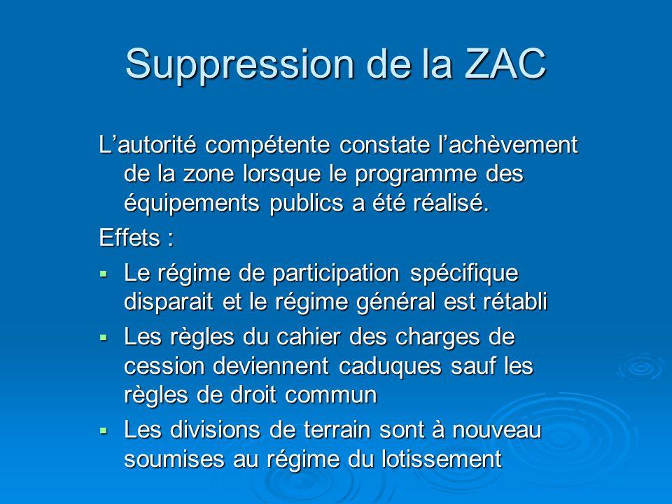 Suppression de la ZAC Lautorité compétente constate lachèvement de la zone lorsque le programme des équipements publics a été réalisé. Effets : Le rég