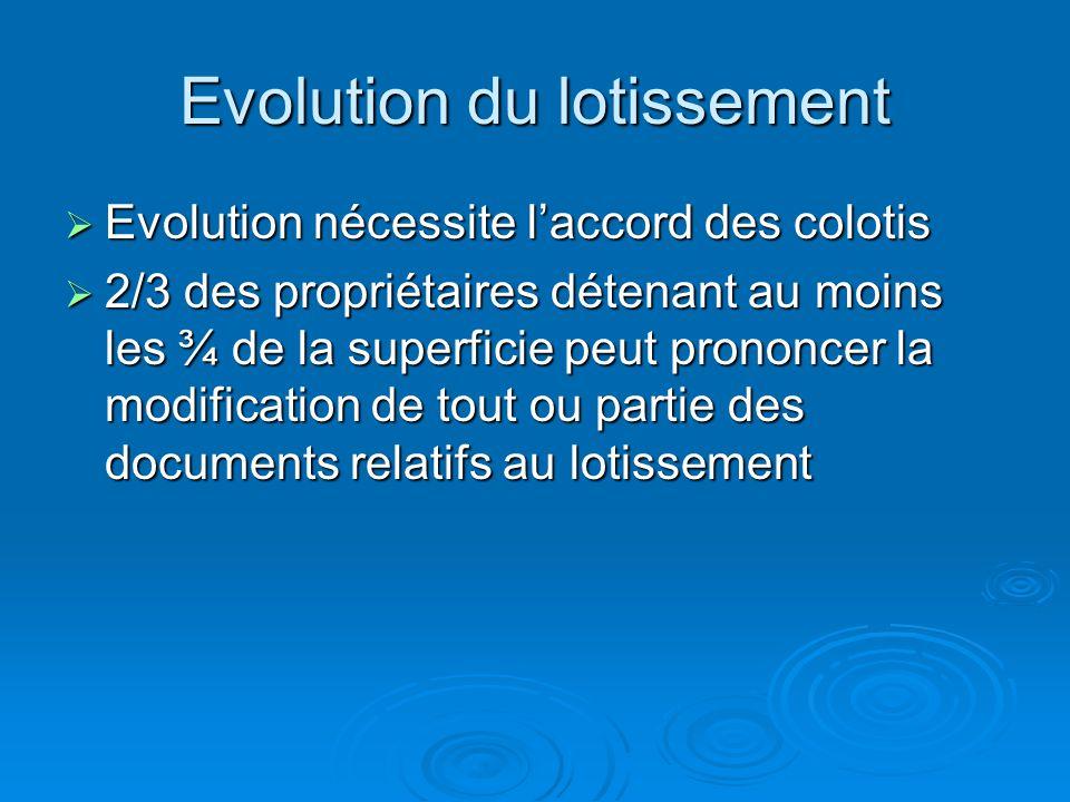 Evolution du lotissement Evolution nécessite laccord des colotis Evolution nécessite laccord des colotis 2/3 des propriétaires détenant au moins les ¾