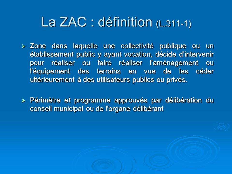 La ZAC : définition (L.311-1) Zone dans laquelle une collectivité publique ou un établissement public y ayant vocation, décide dintervenir pour réaliser ou faire réaliser laménagement ou léquipement des terrains en vue de les céder ultérieurement à des utilisateurs publics ou privés.