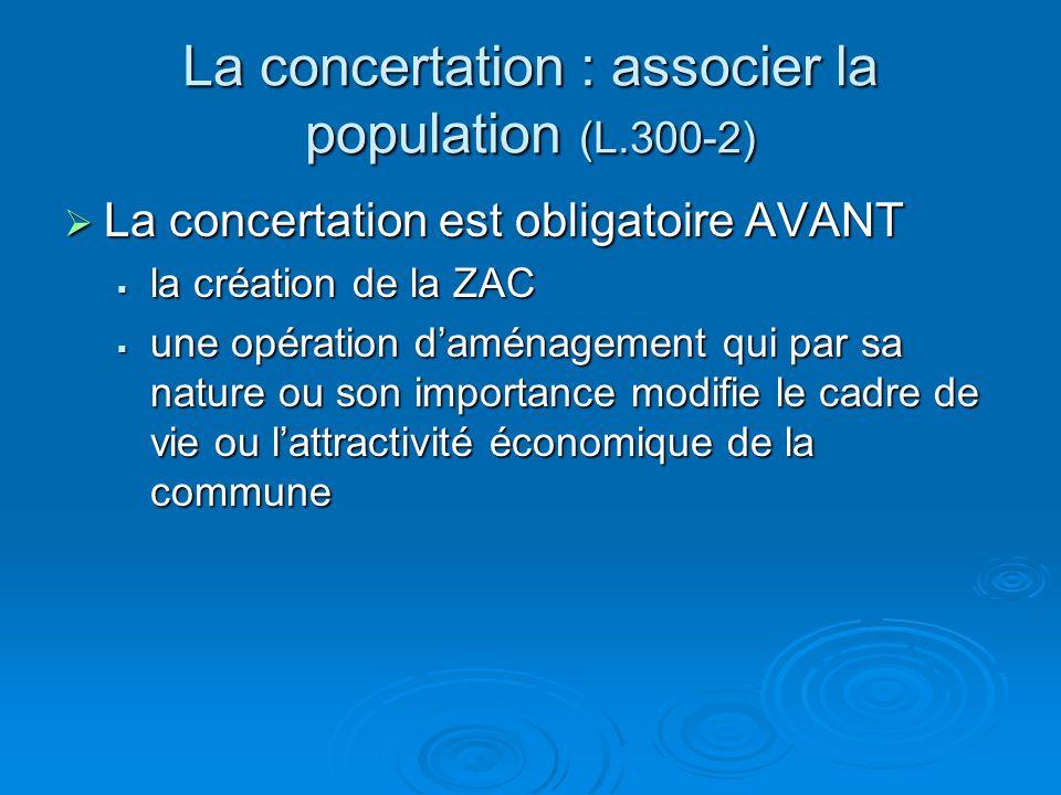 La concertation : associer la population (L.300-2) La concertation est obligatoire AVANT La concertation est obligatoire AVANT la création de la ZAC l