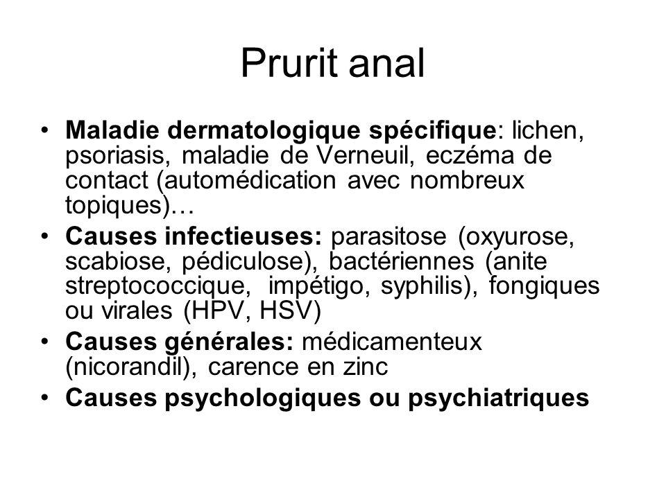 Prurit anal Maladie dermatologique spécifique: lichen, psoriasis, maladie de Verneuil, eczéma de contact (automédication avec nombreux topiques)… Causes infectieuses: parasitose (oxyurose, scabiose, pédiculose), bactériennes (anite streptococcique, impétigo, syphilis), fongiques ou virales (HPV, HSV) Causes générales: médicamenteux (nicorandil), carence en zinc Causes psychologiques ou psychiatriques