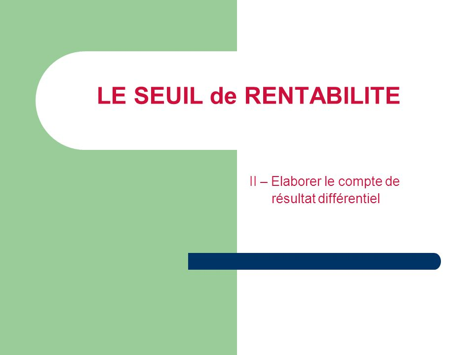 LE SEUIL de RENTABILITE II – Elaborer le compte de résultat différentiel