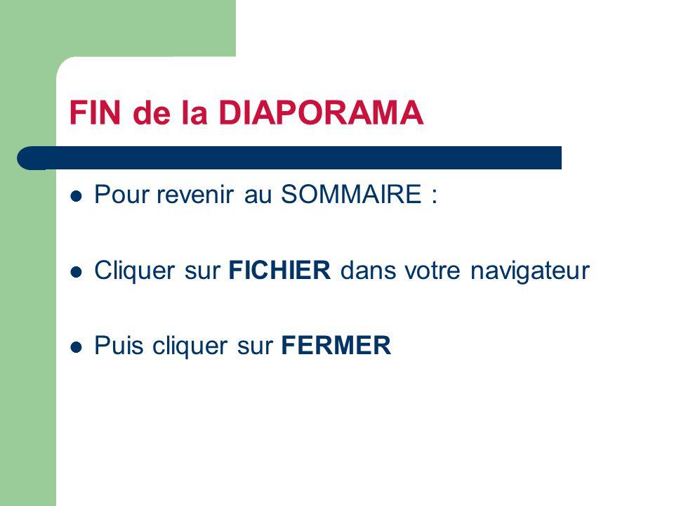 FIN de la DIAPORAMA Pour revenir au SOMMAIRE : Cliquer sur FICHIER dans votre navigateur Puis cliquer sur FERMER