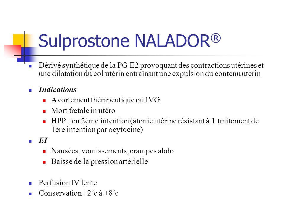 Sulprostone NALADOR ® Dérivé synthétique de la PG E2 provoquant des contractions utérines et une dilatation du col utérin entraînant une expulsion du contenu utérin Indications Avortement thérapeutique ou IVG Mort fœtale in utéro HPP : en 2ème intention (atonie utérine résistant à 1 traitement de 1ère intention par ocytocine) EI Nausées, vomissements, crampes abdo Baisse de la pression artérielle Perfusion IV lente Conservation +2°c à +8°c