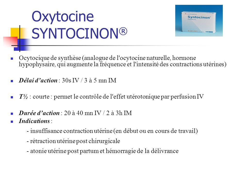 Oxytocine SYNTOCINON ® Ocytocique de synthèse (analogue de l ocytocine naturelle, hormone hypophysaire, qui augmente la fréquence et l intensité des contractions utérines) Délai daction : 30s IV / 3 à 5 mn IM T½ : courte : permet le contrôle de l effet utérotonique par perfusion IV Durée daction : 20 à 40 mn IV / 2 à 3h IM Indications : - insuffisance contraction utérine (en début ou en cours de travail) - rétraction utérine post chirurgicale - atonie utérine post partum et hémorragie de la délivrance