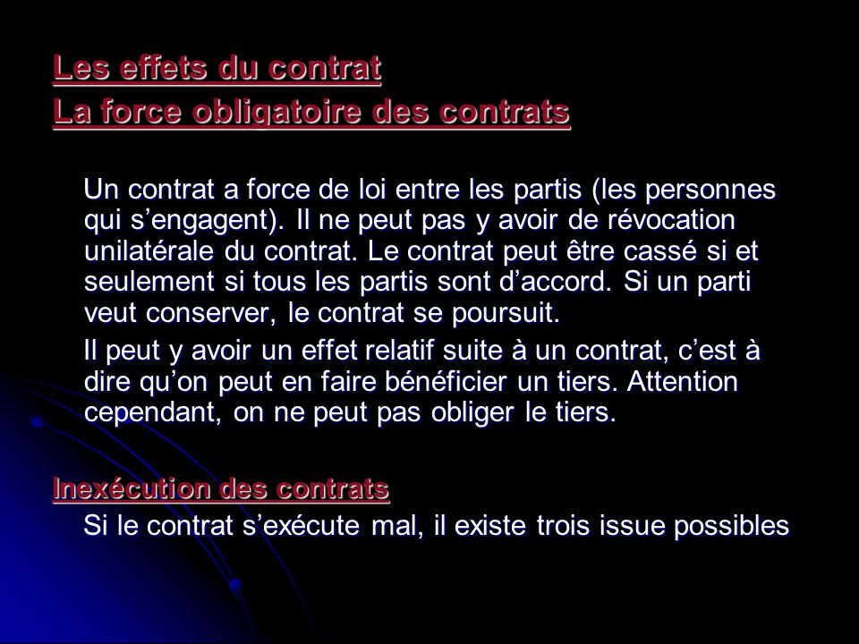 Les effets du contrat La force obligatoire des contrats Un contrat a force de loi entre les partis (les personnes qui sengagent). Il ne peut pas y avo