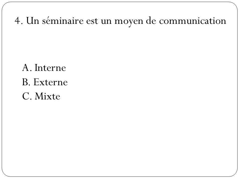 4. Un séminaire est un moyen de communication A. Interne B. Externe C. Mixte