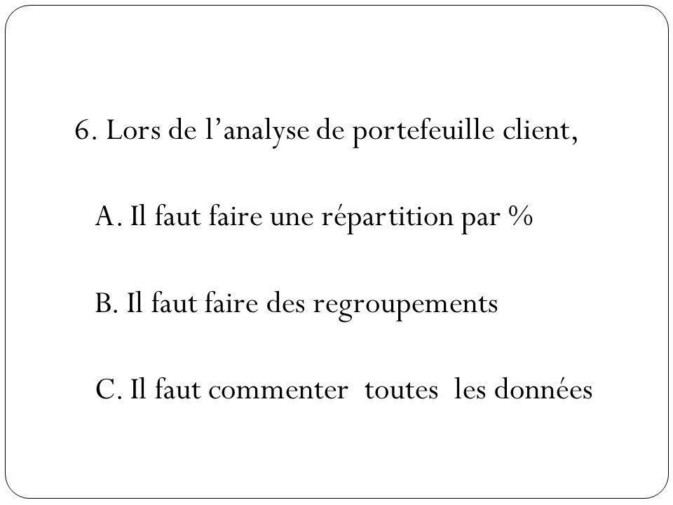 6. Lors de lanalyse de portefeuille client, A. Il faut faire une répartition par % B. Il faut faire des regroupements C. Il faut commenter toutes les