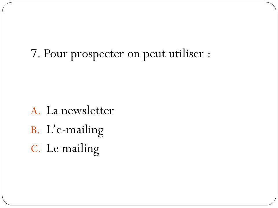 7. Pour prospecter on peut utiliser : A. La newsletter B. Le-mailing C. Le mailing