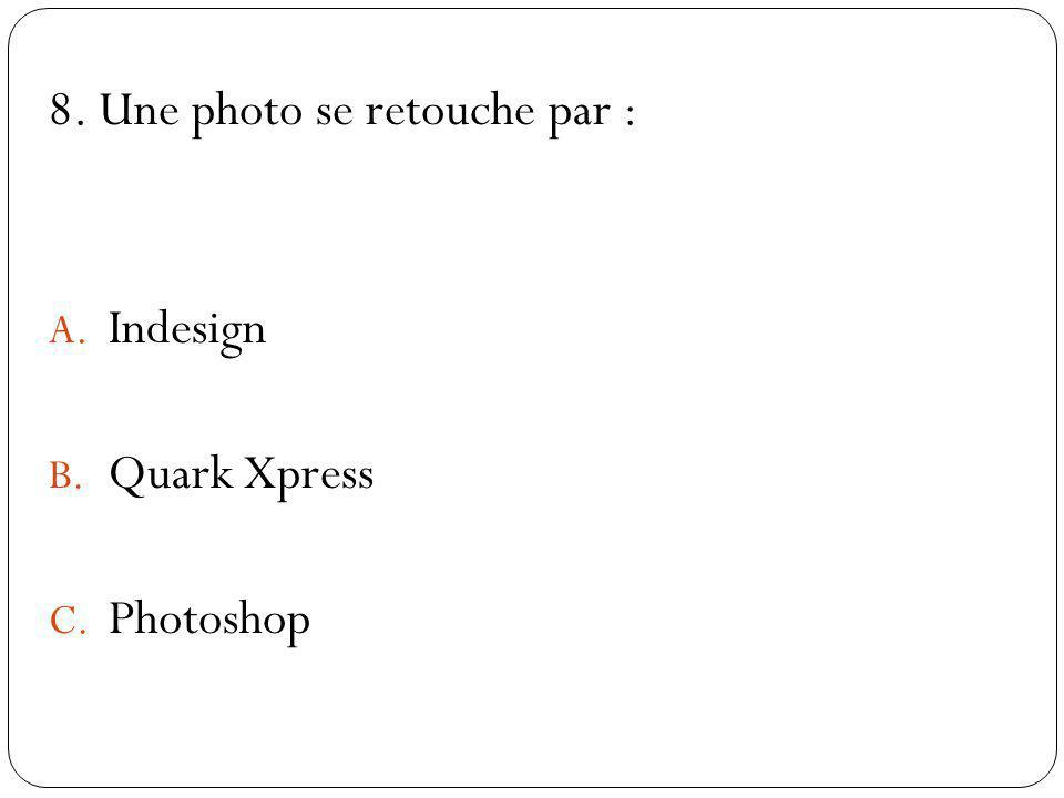 8. Une photo se retouche par : A. Indesign B. Quark Xpress C. Photoshop
