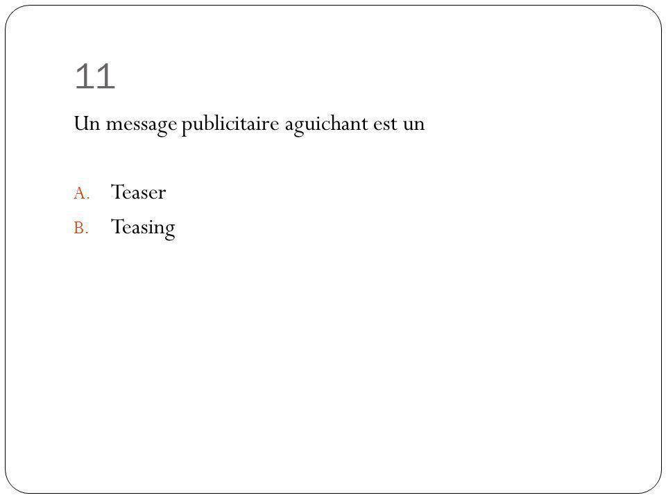 11 Un message publicitaire aguichant est un A. Teaser B. Teasing