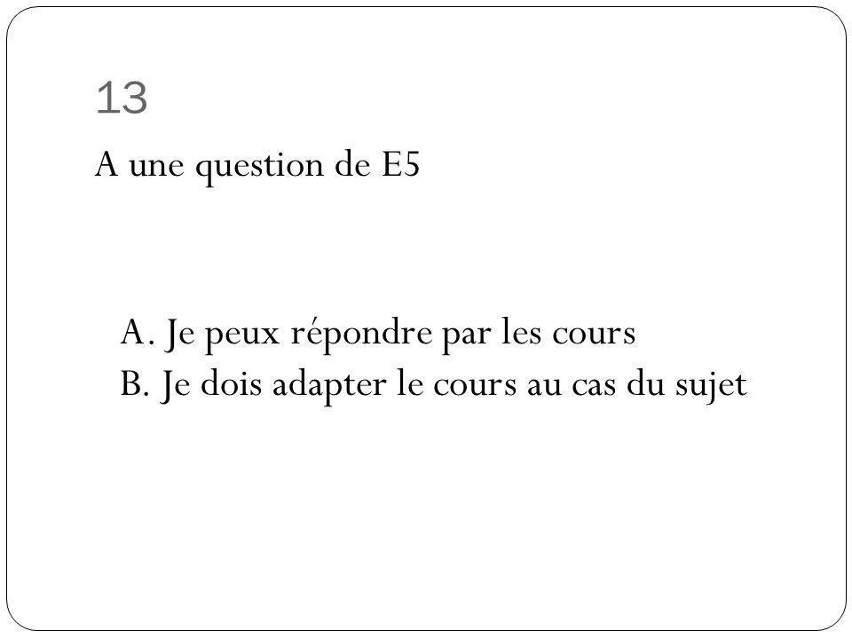 13 A une question de E5 A. Je peux répondre par les cours B. Je dois adapter le cours au cas du sujet