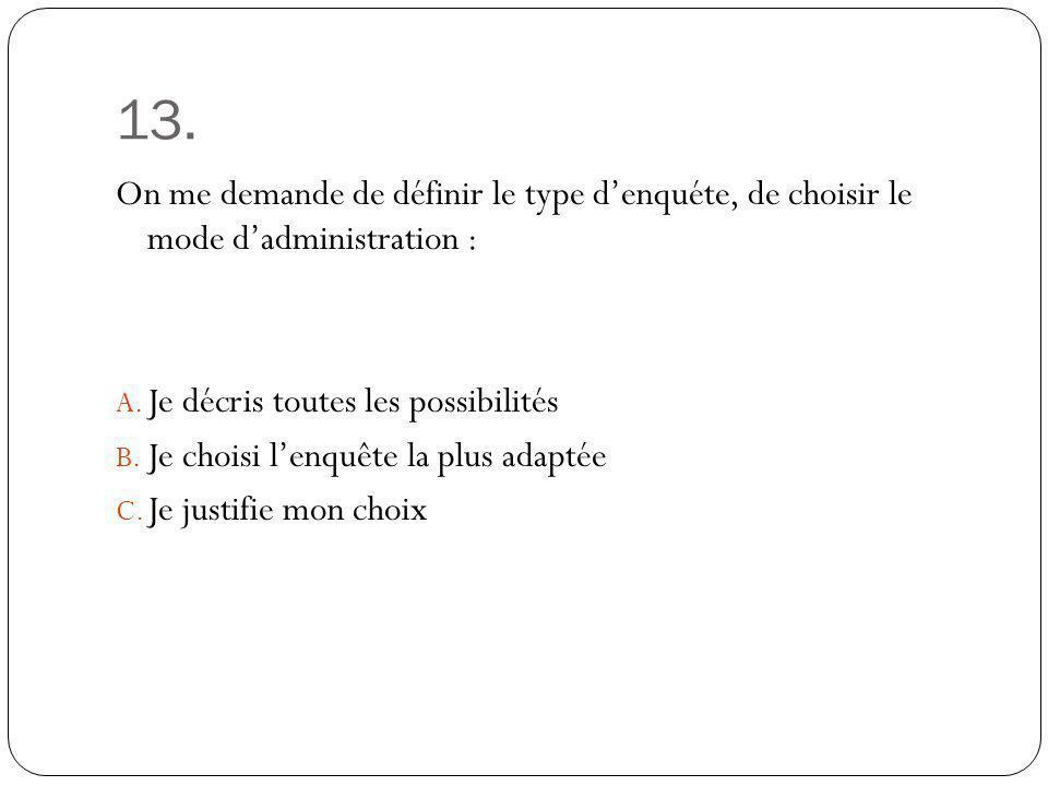 13. On me demande de définir le type denquéte, de choisir le mode dadministration : A. Je décris toutes les possibilités B. Je choisi lenquête la plus