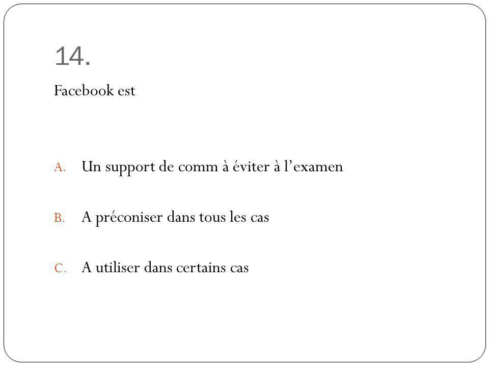 14. Facebook est A. Un support de comm à éviter à lexamen B. A préconiser dans tous les cas C. A utiliser dans certains cas