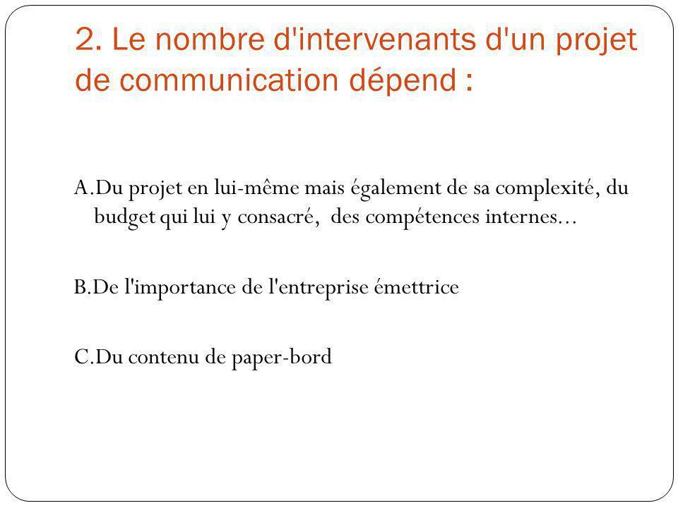 2. Le nombre d'intervenants d'un projet de communication dépend : A.Du projet en lui-même mais également de sa complexité, du budget qui lui y consacr