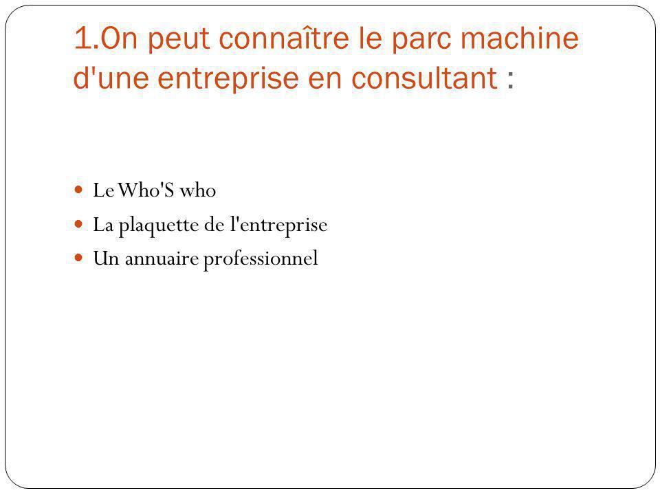 1.On peut connaître le parc machine d'une entreprise en consultant : Le Who'S who La plaquette de l'entreprise Un annuaire professionnel