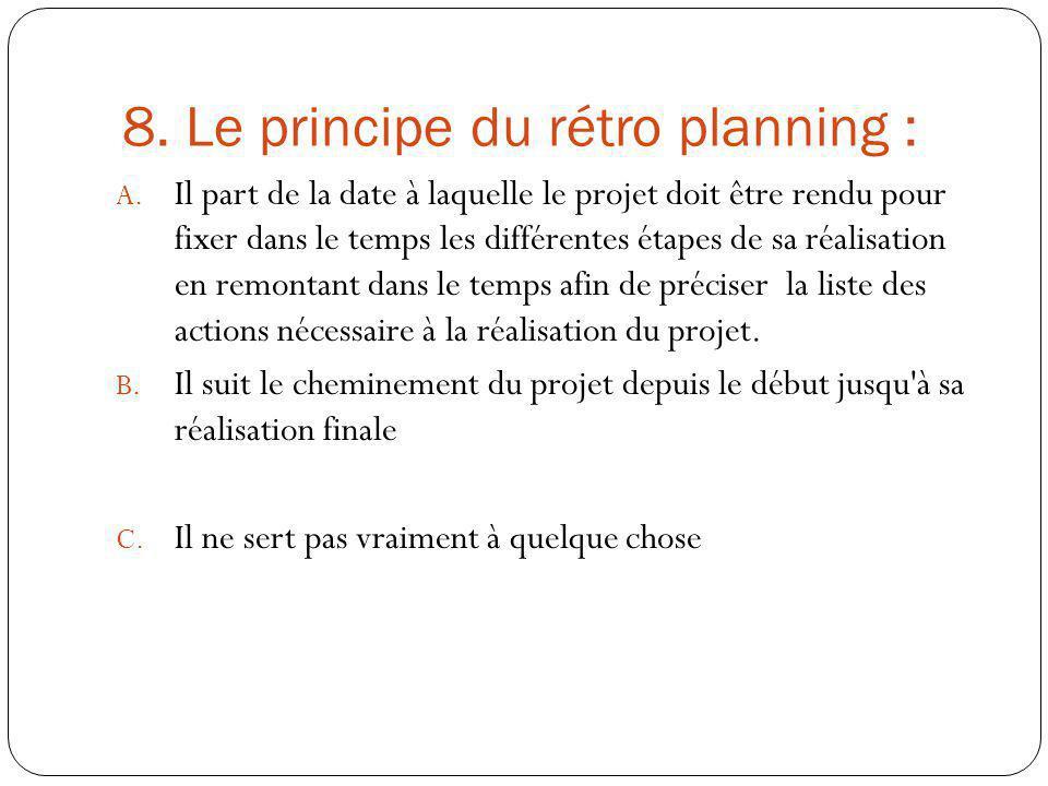 8. Le principe du rétro planning : A. Il part de la date à laquelle le projet doit être rendu pour fixer dans le temps les différentes étapes de sa ré