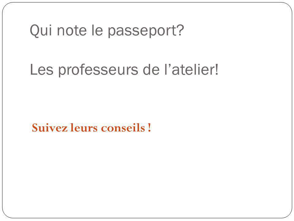 Qui note le passeport? Les professeurs de latelier! Suivez leurs conseils !