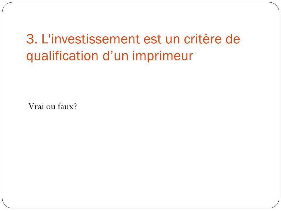 3. L'investissement est un critère de qualification dun imprimeur Vrai ou faux?