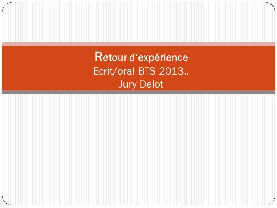 R etour dexpérience Ecrit/oral BTS 2013.. Jury Delot