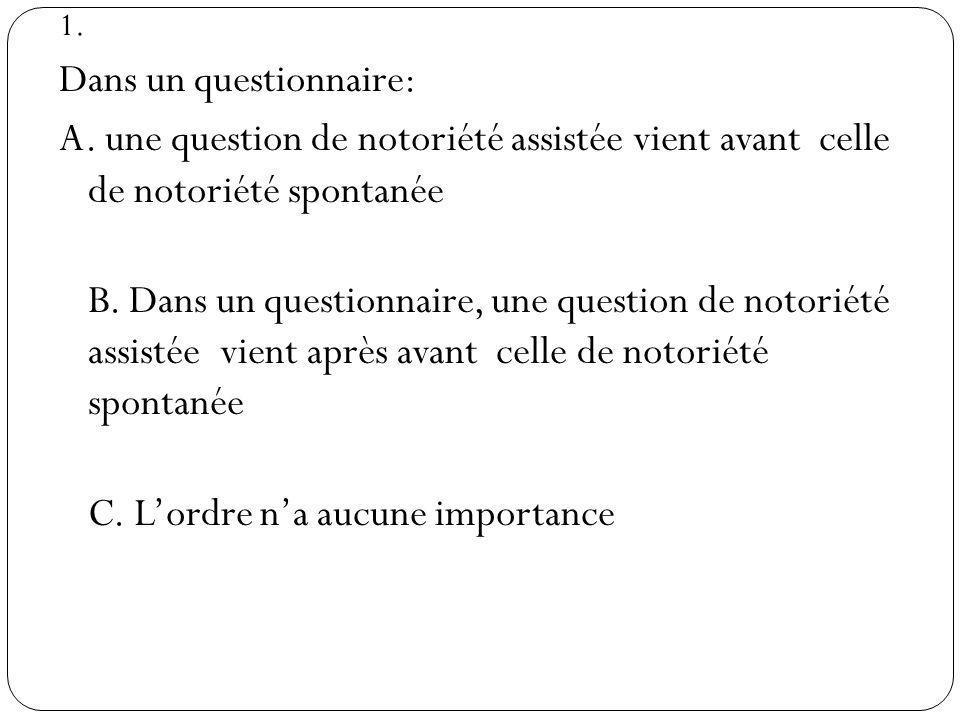 1. Dans un questionnaire: A. une question de notoriété assistée vient avant celle de notoriété spontanée B. Dans un questionnaire, une question de not