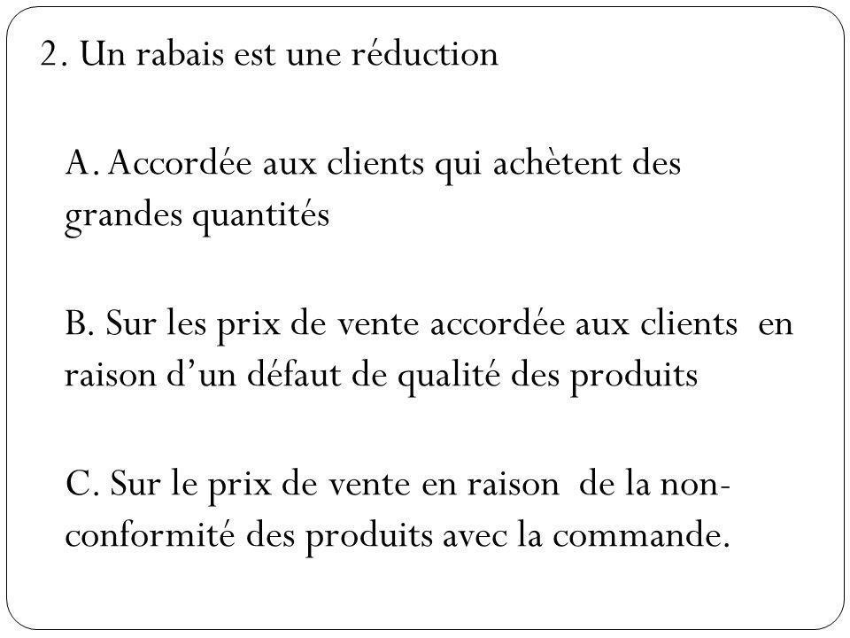 2. Un rabais est une réduction A. Accordée aux clients qui achètent des grandes quantités B. Sur les prix de vente accordée aux clients en raison dun