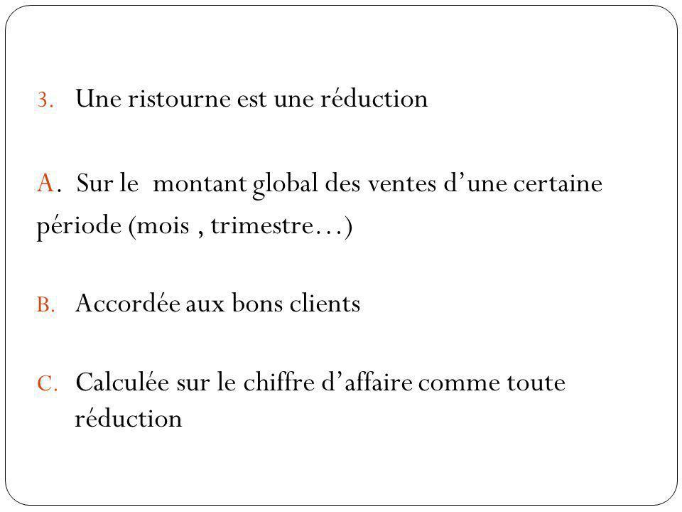 3. Une ristourne est une réduction A. Sur le montant global des ventes dune certaine période (mois, trimestre…) B. Accordée aux bons clients C. Calcul