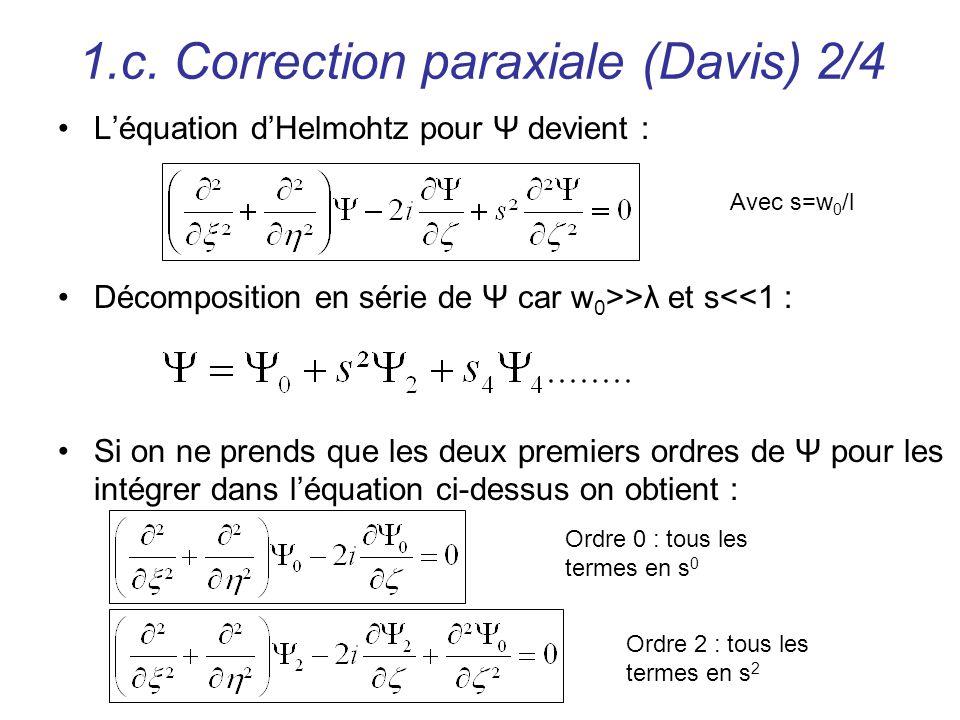 1.c. Correction paraxiale (Davis) 2/4 Léquation dHelmohtz pour Ψ devient : Avec s=w 0 /l Décomposition en série de Ψ car w 0 >>λ et s<<1 : Si on ne pr